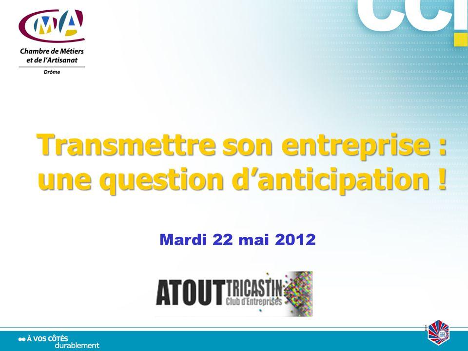 1 Transmettre son entreprise : une question danticipation ! Mardi 22 mai 2012