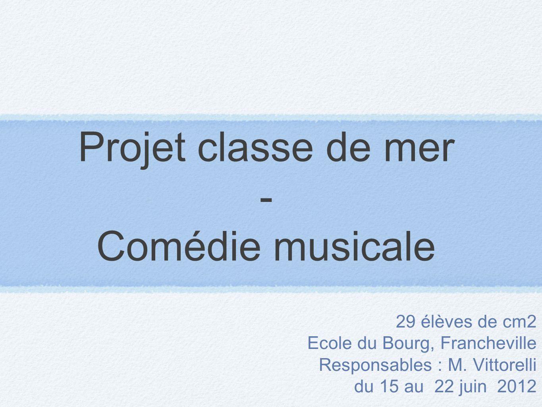 Projet classe de mer - Comédie musicale 29 élèves de cm2 Ecole du Bourg, Francheville Responsables : M. Vittorelli du 15 au 22 juin 2012