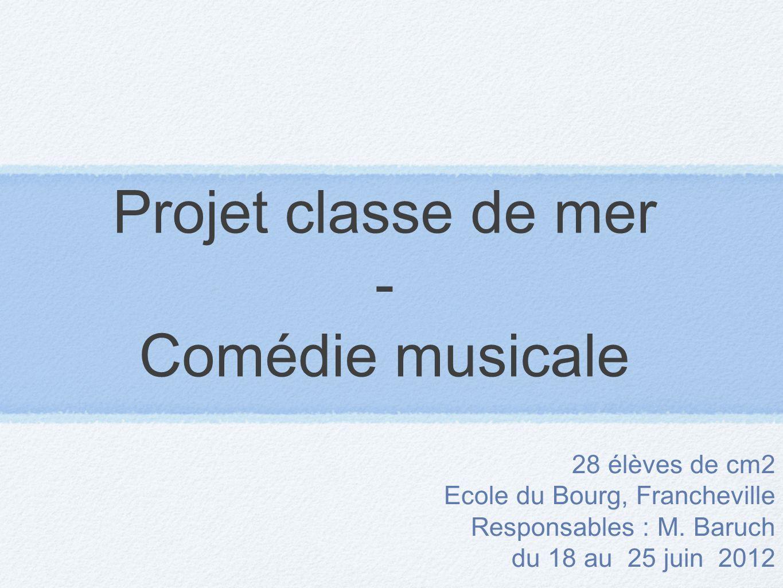 Projet classe de mer - Comédie musicale 28 élèves de cm2 Ecole du Bourg, Francheville Responsables : M. Baruch du 18 au 25 juin 2012