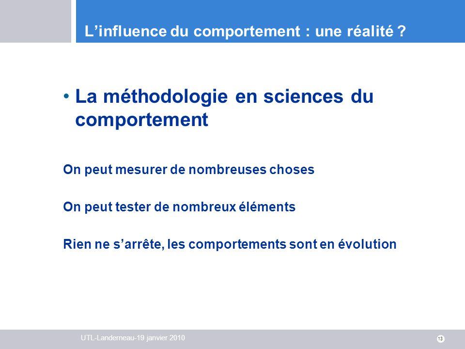 UTL-Landerneau-19 janvier 2010 13 Linfluence du comportement : une réalité ? La méthodologie en sciences du comportement On peut mesurer de nombreuses