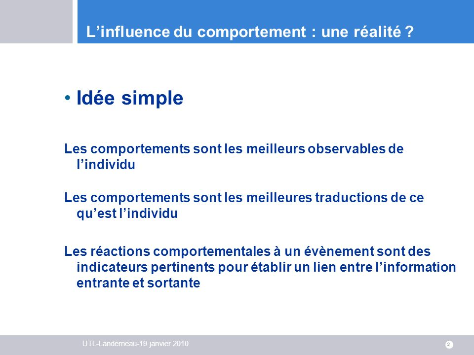 UTL-Landerneau-19 janvier 2010 2 Linfluence du comportement : une réalité ? Idée simple Les comportements sont les meilleurs observables de lindividu