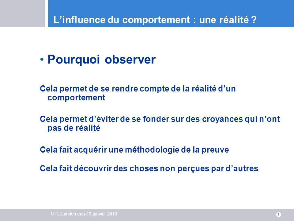 UTL-Landerneau-19 janvier 2010 3 Linfluence du comportement : une réalité ? Pourquoi observer Cela permet de se rendre compte de la réalité dun compor