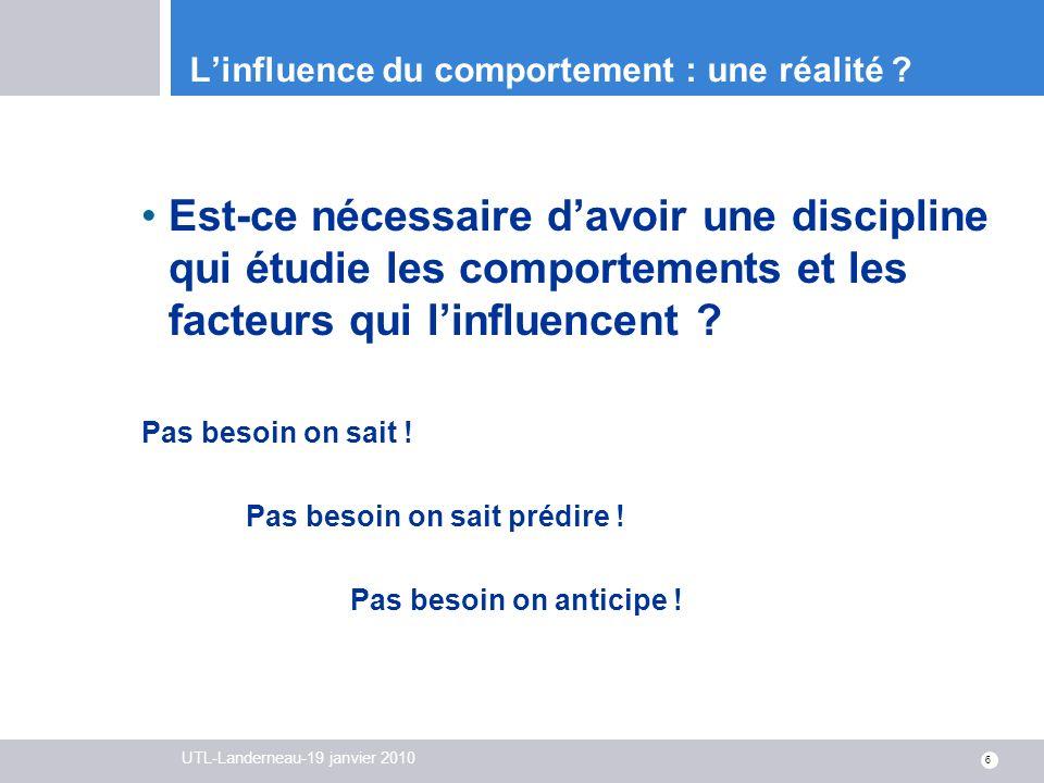 UTL-Landerneau-19 janvier 2010 6 Linfluence du comportement : une réalité ? Est-ce nécessaire davoir une discipline qui étudie les comportements et le