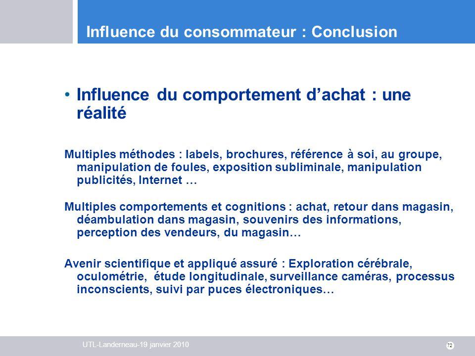 UTL-Landerneau-19 janvier 2010 72 Influence du consommateur : Conclusion Influence du comportement dachat : une réalité Multiples méthodes : labels, b
