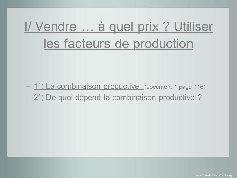 1°) la combinaison productive (document 1 page 116) La combinaison productive est la quantité de travail et de capital utilisés pour produire L intensité capitalistique se mesure avec le coefficient technique : K.