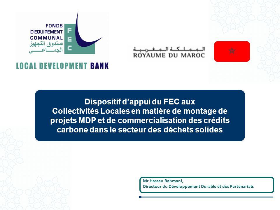 Dispositif dappui du FEC aux Collectivités Locales en matière de montage de projets MDP et de commercialisation des crédits carbone dans le secteur des déchets solides Mr Hassan Rahmani, Directeur du Développement Durable et des Partenariats