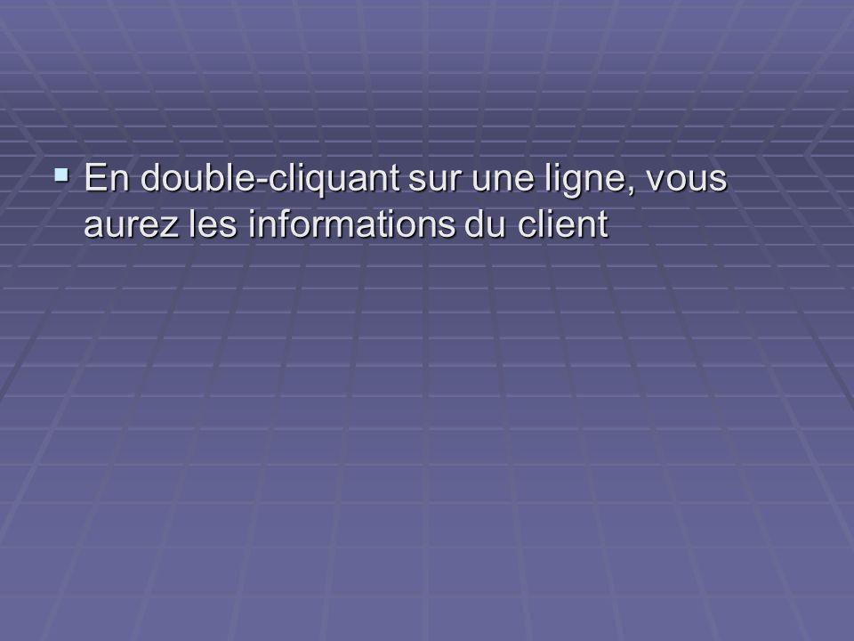 En double-cliquant sur une ligne, vous aurez les informations du client En double-cliquant sur une ligne, vous aurez les informations du client