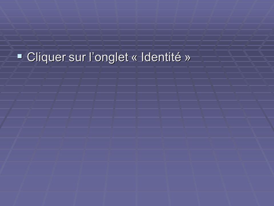 Cliquer sur longlet « Identité » Cliquer sur longlet « Identité »