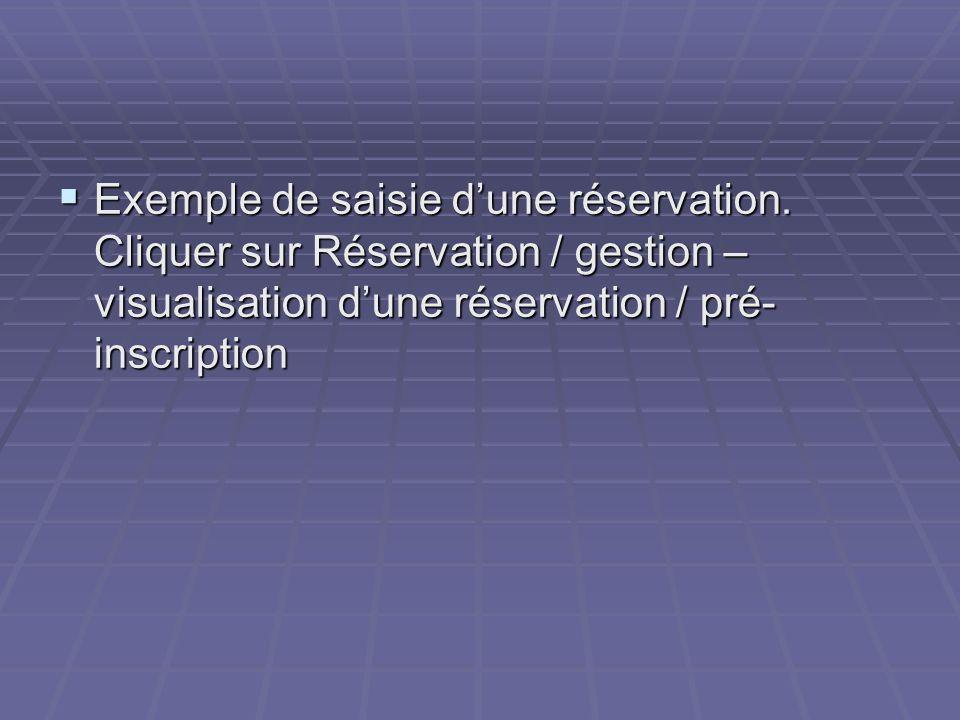 Exemple de saisie dune réservation. Cliquer sur Réservation / gestion – visualisation dune réservation / pré- inscription Exemple de saisie dune réser