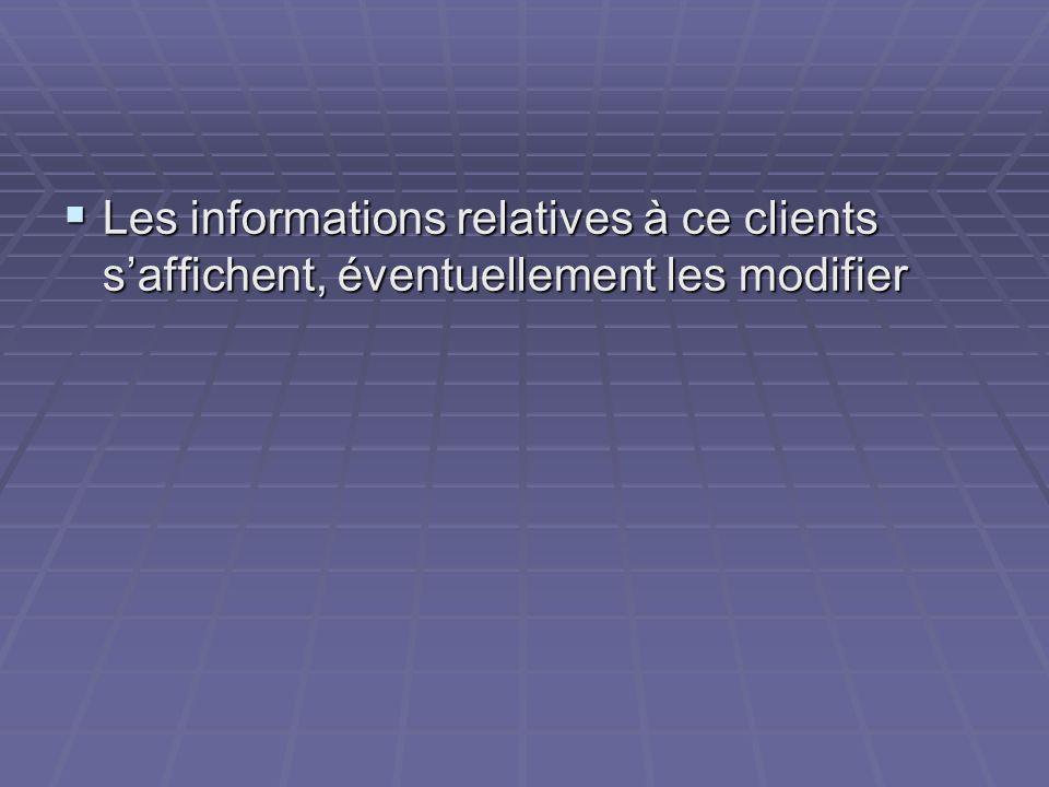 Les informations relatives à ce clients saffichent, éventuellement les modifier Les informations relatives à ce clients saffichent, éventuellement les