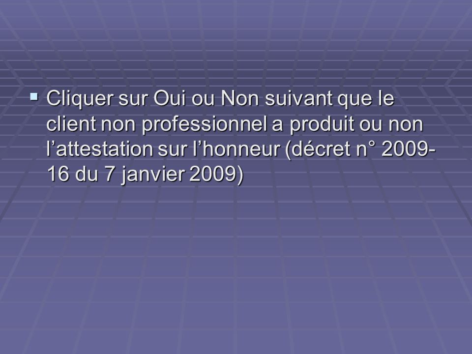 Cliquer sur Oui ou Non suivant que le client non professionnel a produit ou non lattestation sur lhonneur (décret n° 2009- 16 du 7 janvier 2009) Cliqu