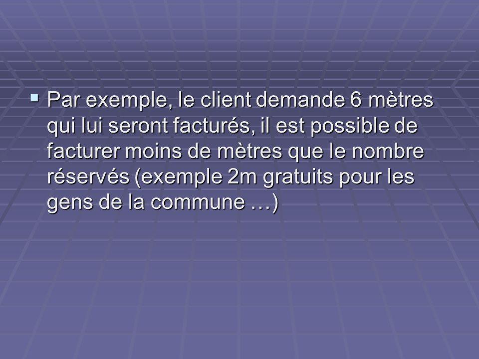 Par exemple, le client demande 6 mètres qui lui seront facturés, il est possible de facturer moins de mètres que le nombre réservés (exemple 2m gratui