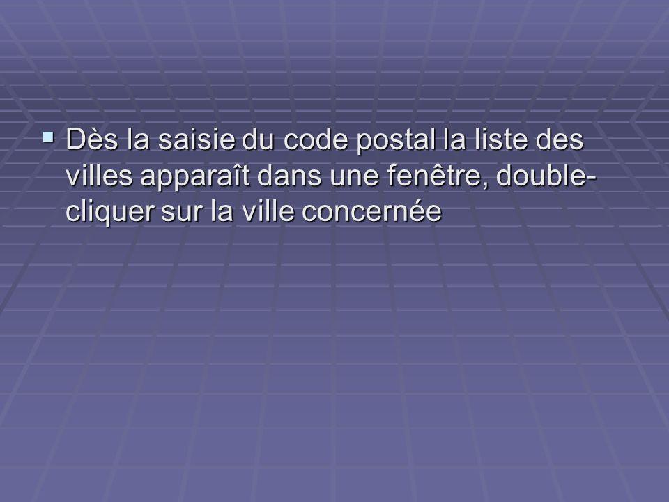 Dès la saisie du code postal la liste des villes apparaît dans une fenêtre, double- cliquer sur la ville concernée Dès la saisie du code postal la lis