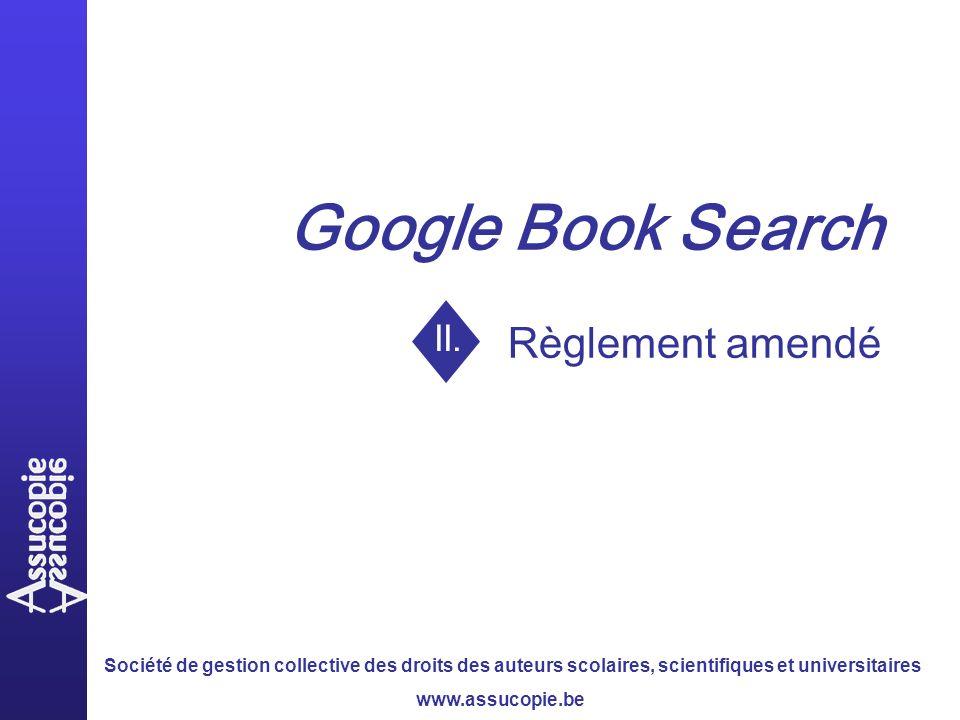 Société de gestion collective des droits des auteurs scolaires, scientifiques et universitaires www.assucopie.be Google Book Search Règlement amendé II.