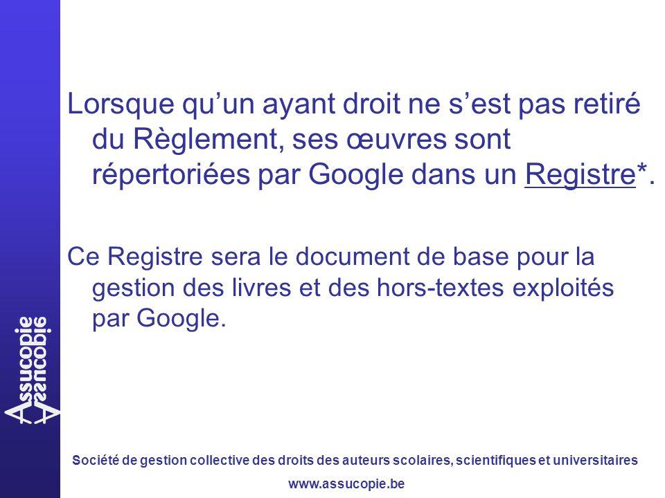 Société de gestion collective des droits des auteurs scolaires, scientifiques et universitaires www.assucopie.be Lorsque quun ayant droit ne sest pas retiré du Règlement, ses œuvres sont répertoriées par Google dans un Registre*.