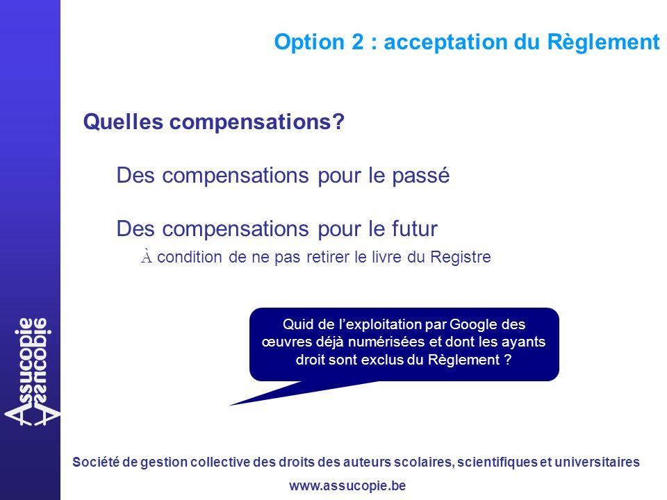 Société de gestion collective des droits des auteurs scolaires, scientifiques et universitaires www.assucopie.be Option 2 : acceptation du Règlement Quelles compensations.