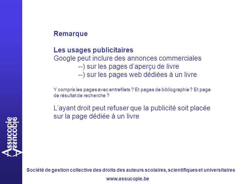 Société de gestion collective des droits des auteurs scolaires, scientifiques et universitaires www.assucopie.be Remarque Les usages publicitaires Google peut inclure des annonces commerciales --) sur les pages daperçu de livre --) sur les pages web dédiées à un livre Y compris les pages avec entrefilets .