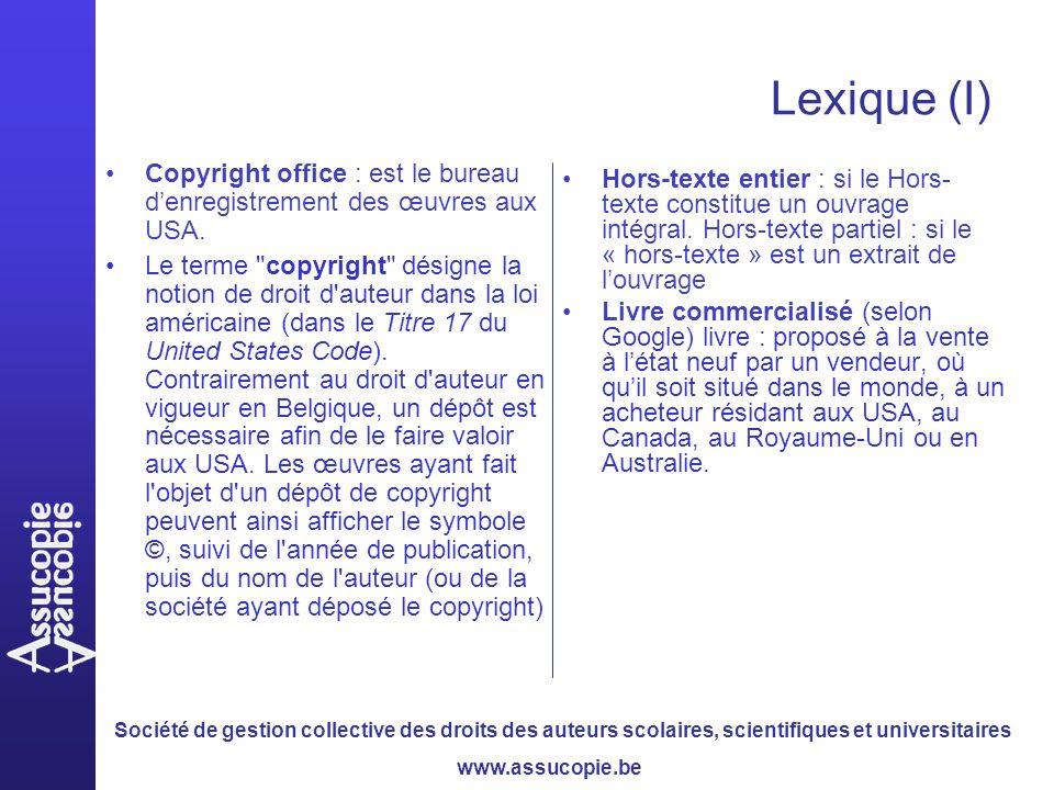 Société de gestion collective des droits des auteurs scolaires, scientifiques et universitaires www.assucopie.be Lexique (I) Copyright office : est le bureau denregistrement des œuvres aux USA.