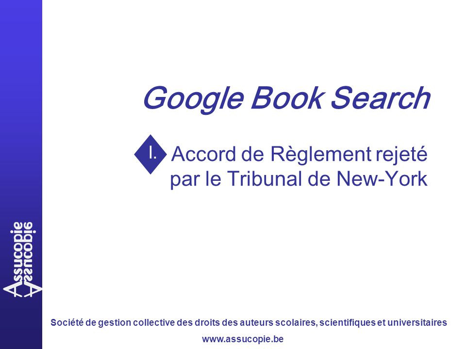 Société de gestion collective des droits des auteurs scolaires, scientifiques et universitaires www.assucopie.be Google Book Search Accord de Règlement rejeté par le Tribunal de New-York I.