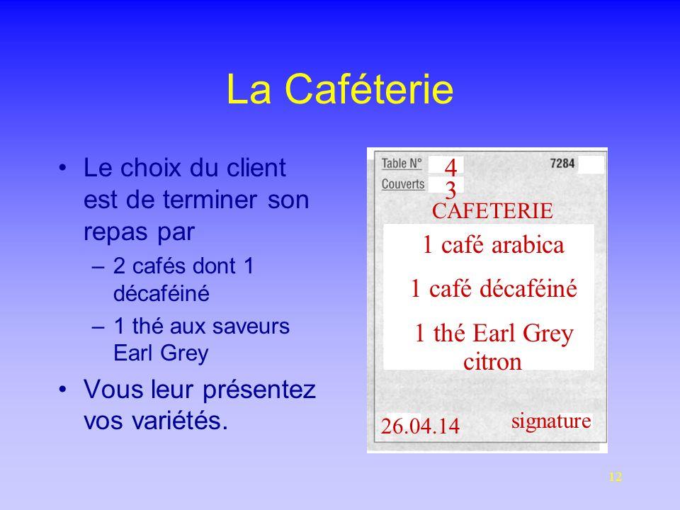 12 La Caféterie Le choix du client est de terminer son repas par –2 cafés dont 1 décaféiné –1 thé aux saveurs Earl Grey Vous leur présentez vos variétés.
