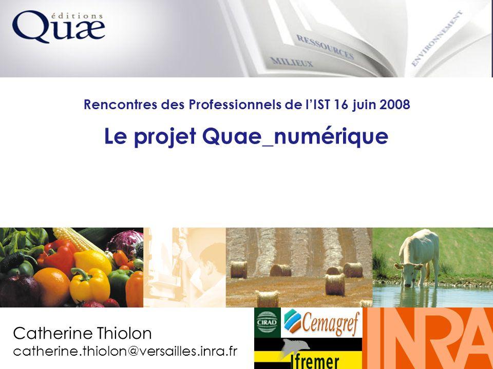 Catherine Thiolon Rencontres des professionnels de lIST juin 2008 1 1 Rencontres des Professionnels de lIST 16 juin 2008 Le projet Quae_numérique A L