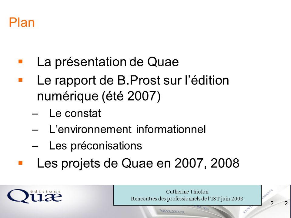 Catherine Thiolon Rencontres des professionnels de lIST juin 2008 2 2 Plan La présentation de Quae Le rapport de B.Prost sur lédition numérique (été 2