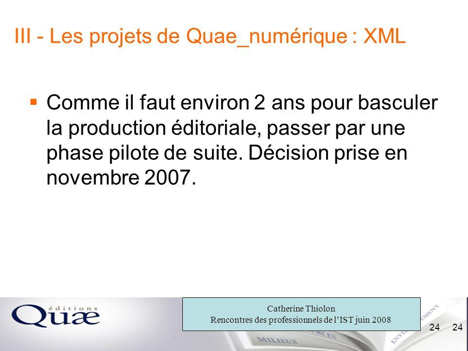 Catherine Thiolon Rencontres des professionnels de lIST juin 2008 24 III - Les projets de Quae_numérique : XML Comme il faut environ 2 ans pour bascul