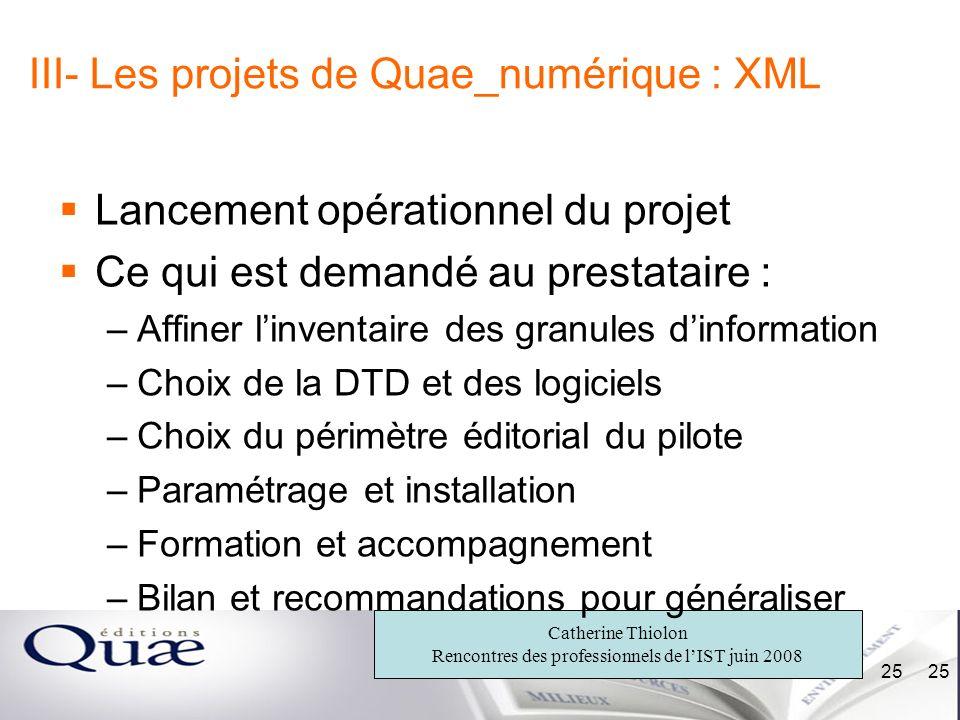 Catherine Thiolon Rencontres des professionnels de lIST juin 2008 25 III- Les projets de Quae_numérique : XML Lancement opérationnel du projet Ce qui