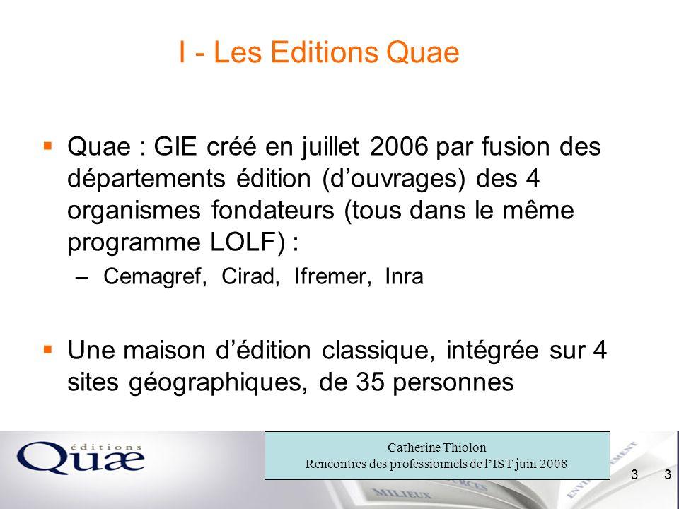 Catherine Thiolon Rencontres des professionnels de lIST juin 2008 3 3 I - Les Editions Quae Quae : GIE créé en juillet 2006 par fusion des département