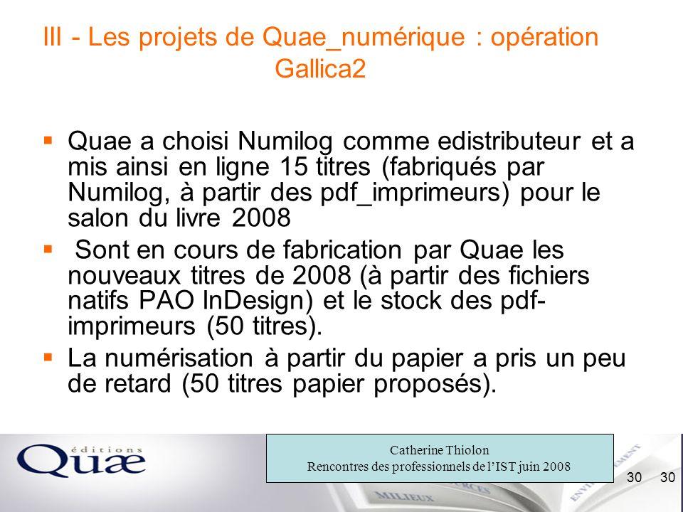 Catherine Thiolon Rencontres des professionnels de lIST juin 2008 30 III - Les projets de Quae_numérique : opération Gallica2 Quae a choisi Numilog co