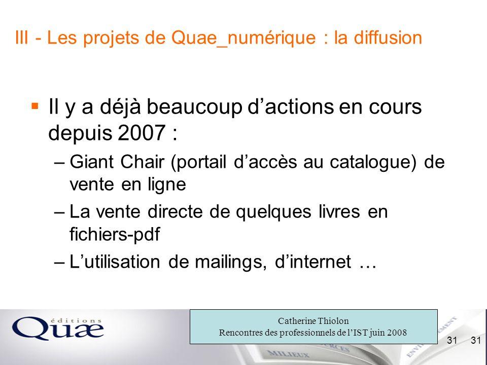 Catherine Thiolon Rencontres des professionnels de lIST juin 2008 31 III - Les projets de Quae_numérique : la diffusion Il y a déjà beaucoup dactions