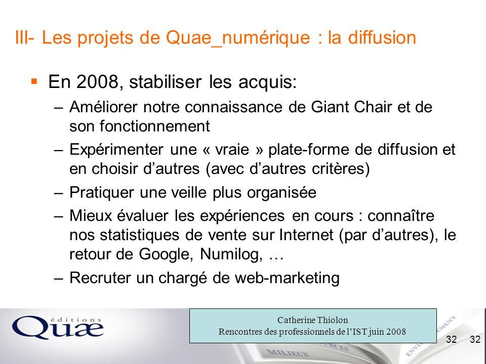 Catherine Thiolon Rencontres des professionnels de lIST juin 2008 32 III- Les projets de Quae_numérique : la diffusion En 2008, stabiliser les acquis: