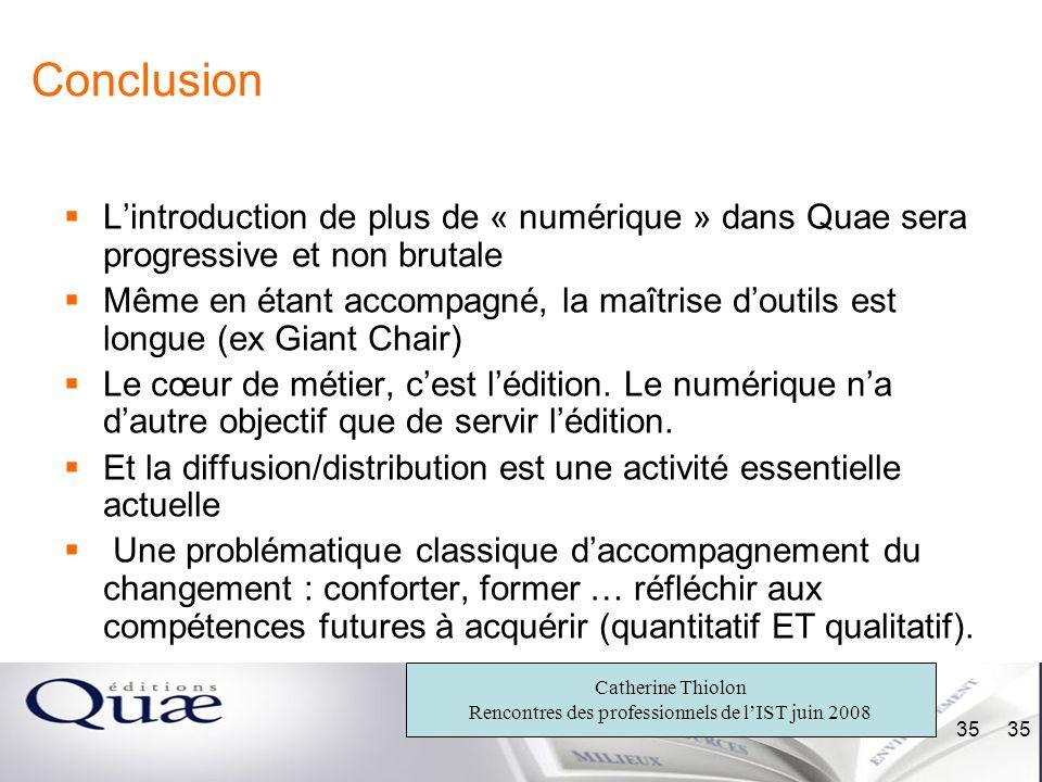 Catherine Thiolon Rencontres des professionnels de lIST juin 2008 35 Conclusion Lintroduction de plus de « numérique » dans Quae sera progressive et n