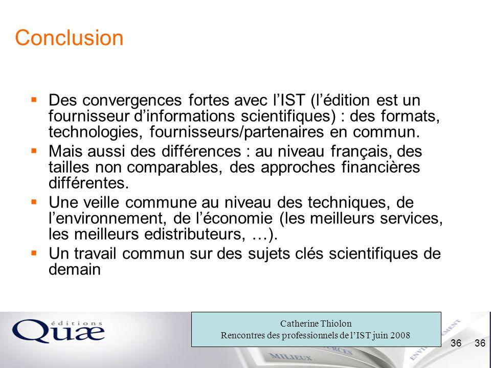 Catherine Thiolon Rencontres des professionnels de lIST juin 2008 36 Conclusion Des convergences fortes avec lIST (lédition est un fournisseur dinform