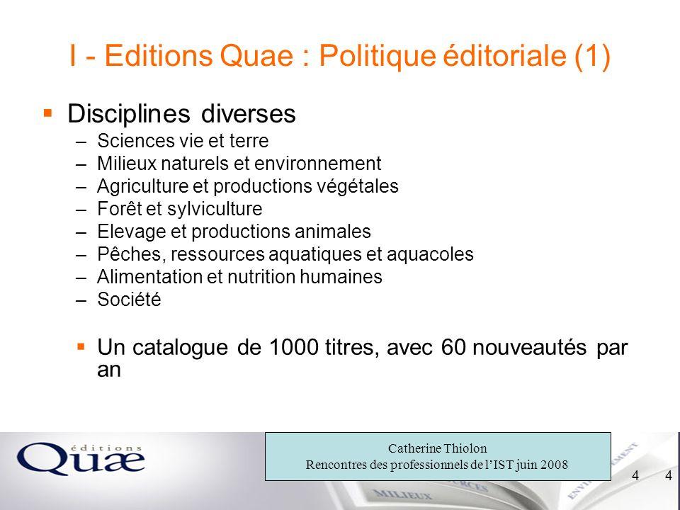 Catherine Thiolon Rencontres des professionnels de lIST juin 2008 4 4 I - Editions Quae : Politique éditoriale (1) Disciplines diverses –Sciences vie