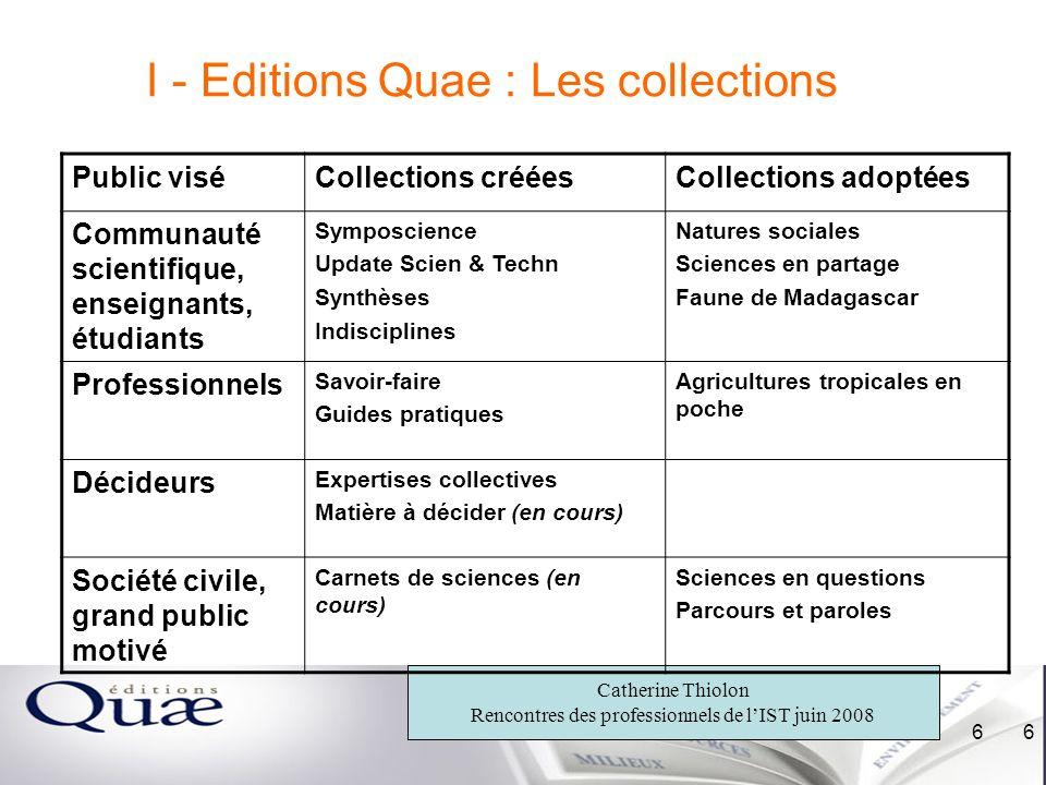 Catherine Thiolon Rencontres des professionnels de lIST juin 2008 6 6 I - Editions Quae : Les collections Public viséCollections crééesCollections ado