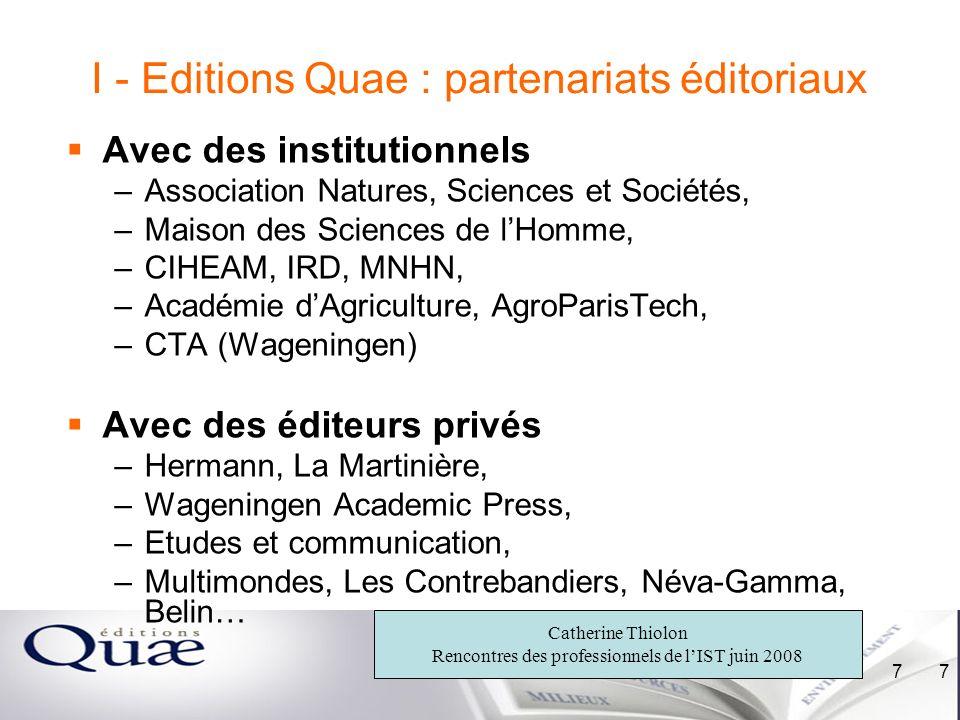 Catherine Thiolon Rencontres des professionnels de lIST juin 2008 7 7 I - Editions Quae : partenariats éditoriaux Avec des institutionnels –Associatio