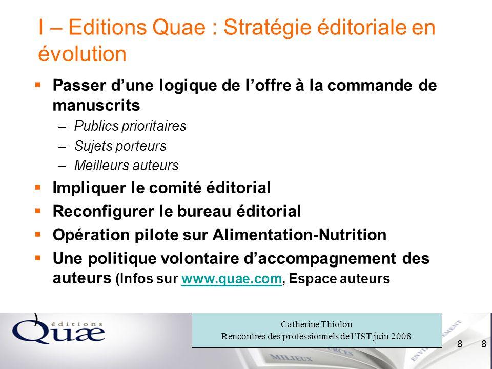 Catherine Thiolon Rencontres des professionnels de lIST juin 2008 8 8 I – Editions Quae : Stratégie éditoriale en évolution Passer dune logique de lof