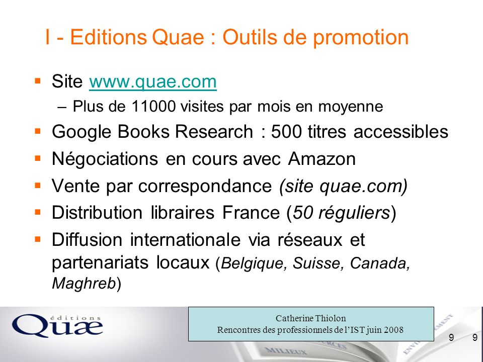 Catherine Thiolon Rencontres des professionnels de lIST juin 2008 9 9 I - Editions Quae : Outils de promotion Site www.quae.comwww.quae.com –Plus de 1