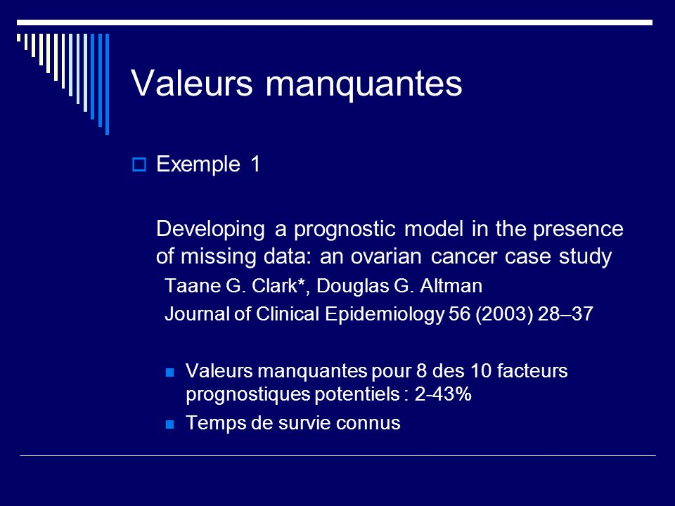 Valeurs manquantes Exemple 1 Developing a prognostic model in the presence of missing data: an ovarian cancer case study Taane G. Clark*, Douglas G. A