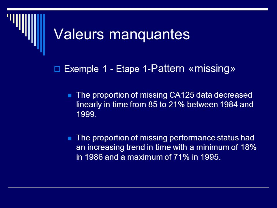 Valeurs manquantes Exemple 1 - Etape 1- Pattern «missing» The proportion of missing CA125 data decreased linearly in time from 85 to 21% between 1984