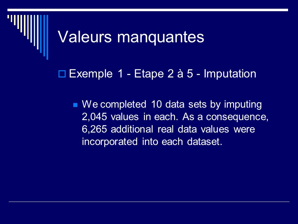 Valeurs manquantes Exemple 1 - Etape 2 à 5 - Imputation We completed 10 data sets by imputing 2,045 values in each. As a consequence, 6,265 additional