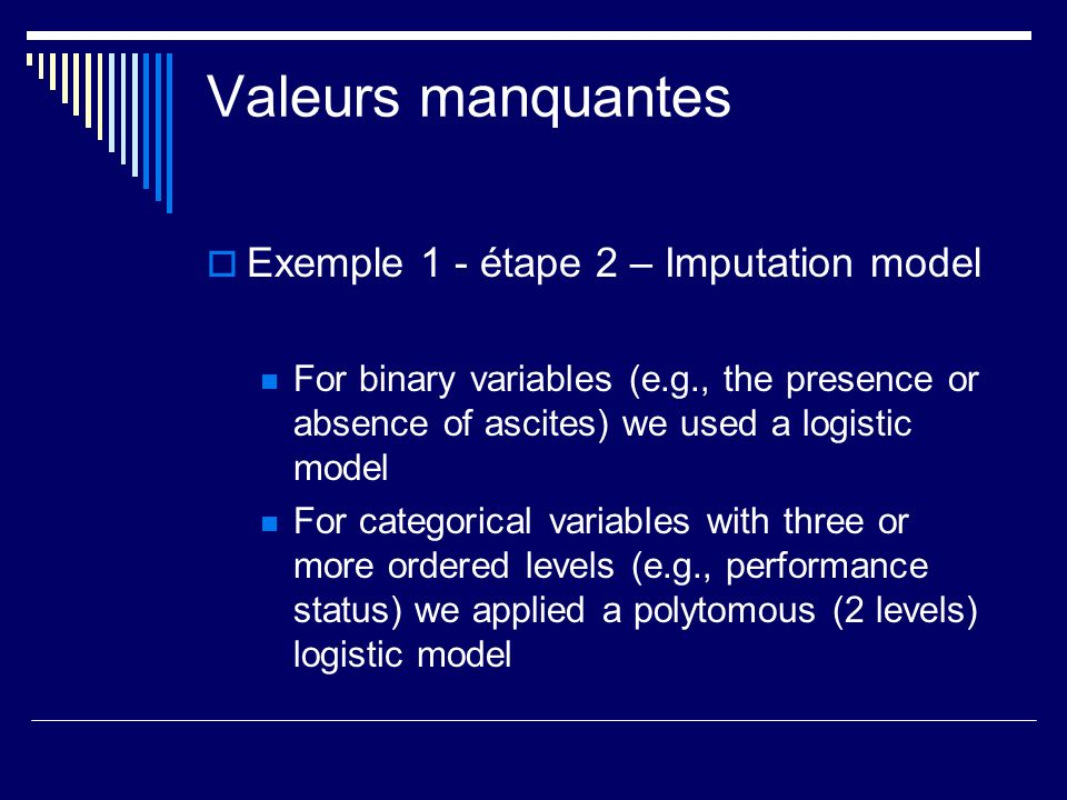 Valeurs manquantes Exemple 1 - étape 2 – Imputation model For binary variables (e.g., the presence or absence of ascites) we used a logistic model For
