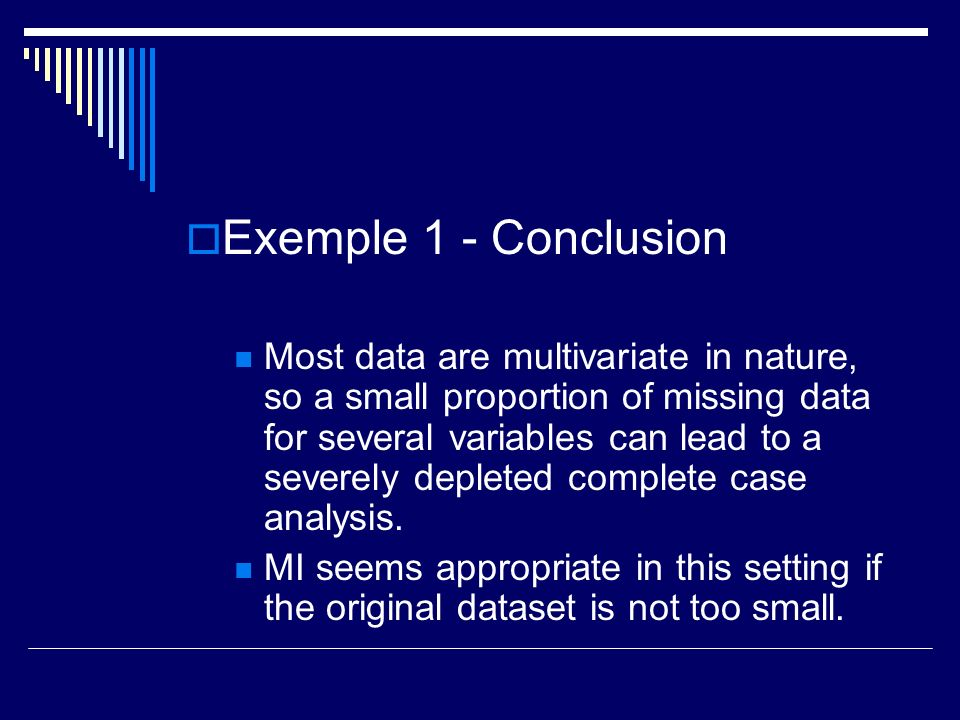 Exemple 1 - Conclusion Most data are multivariate in nature, so a small proportion of missing data for several variables can lead to a severely deplet