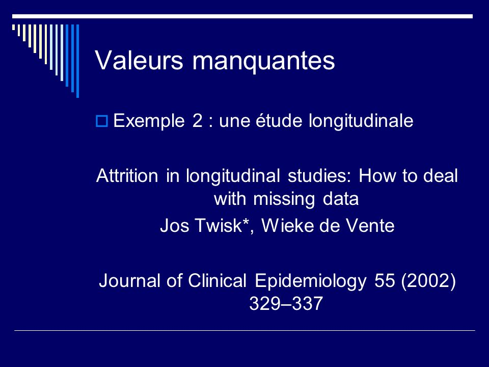 Valeurs manquantes Exemple 2 : une étude longitudinale Attrition in longitudinal studies: How to deal with missing data Jos Twisk*, Wieke de Vente Jou