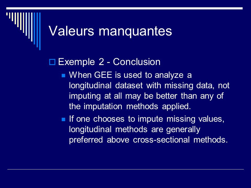 Valeurs manquantes Exemple 2 - Conclusion When GEE is used to analyze a longitudinal dataset with missing data, not imputing at all may be better than