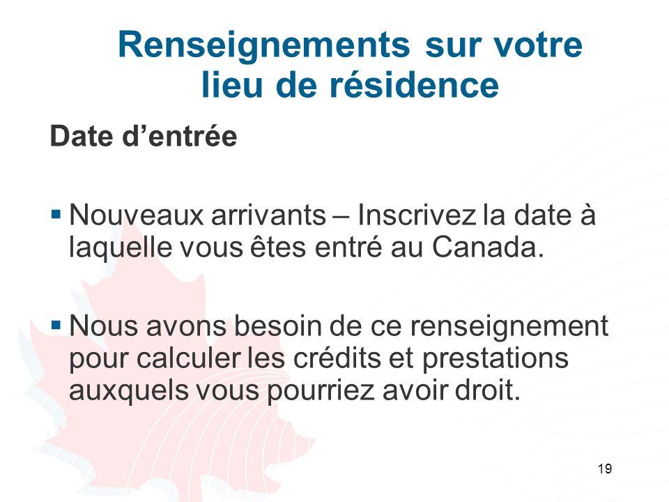 19 Renseignements sur votre lieu de résidence Date dentrée Nouveaux arrivants – Inscrivez la date à laquelle vous êtes entré au Canada. Nous avons bes