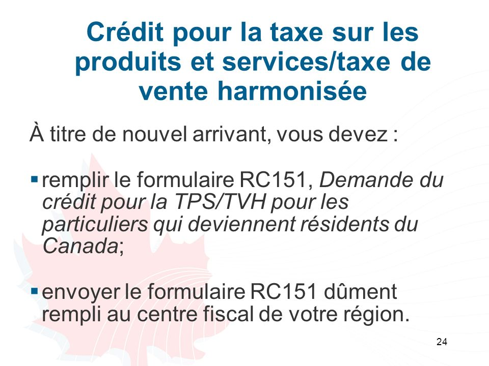 24 Crédit pour la taxe sur les produits et services/taxe de vente harmonisée À titre de nouvel arrivant, vous devez : remplir le formulaire RC151, Dem