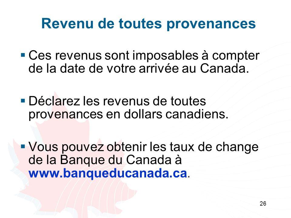 26 Revenu de toutes provenances Ces revenus sont imposables à compter de la date de votre arrivée au Canada. Déclarez les revenus de toutes provenance