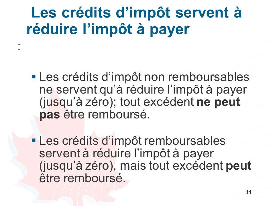 41 Les crédits dimpôt servent à réduire limpôt à payer : Les crédits dimpôt non remboursables ne servent quà réduire limpôt à payer (jusquà zéro); tou